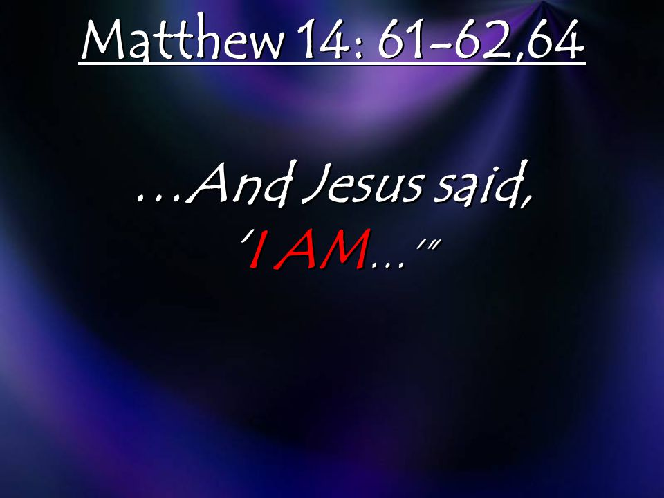 Matthew 14: 61-62,64 …And Jesus said, 'I AM …'