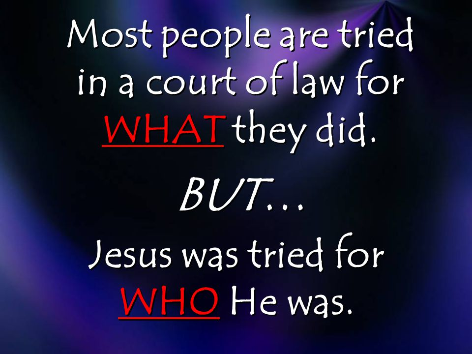 Most people are tried in a court of law for WHAT they did. BUT… Jesus was tried for WHO He was.