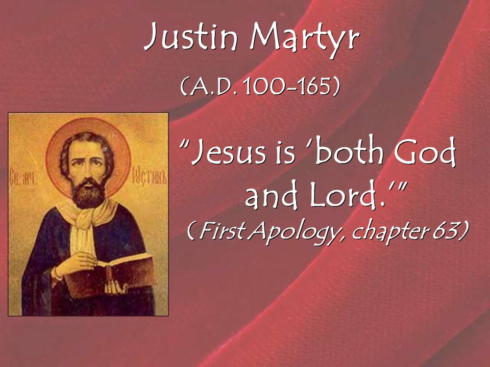 Justin Martyr (A.D. 100-165) Jesus is 'both God and Lord.' (First Apology, chapter 63)
