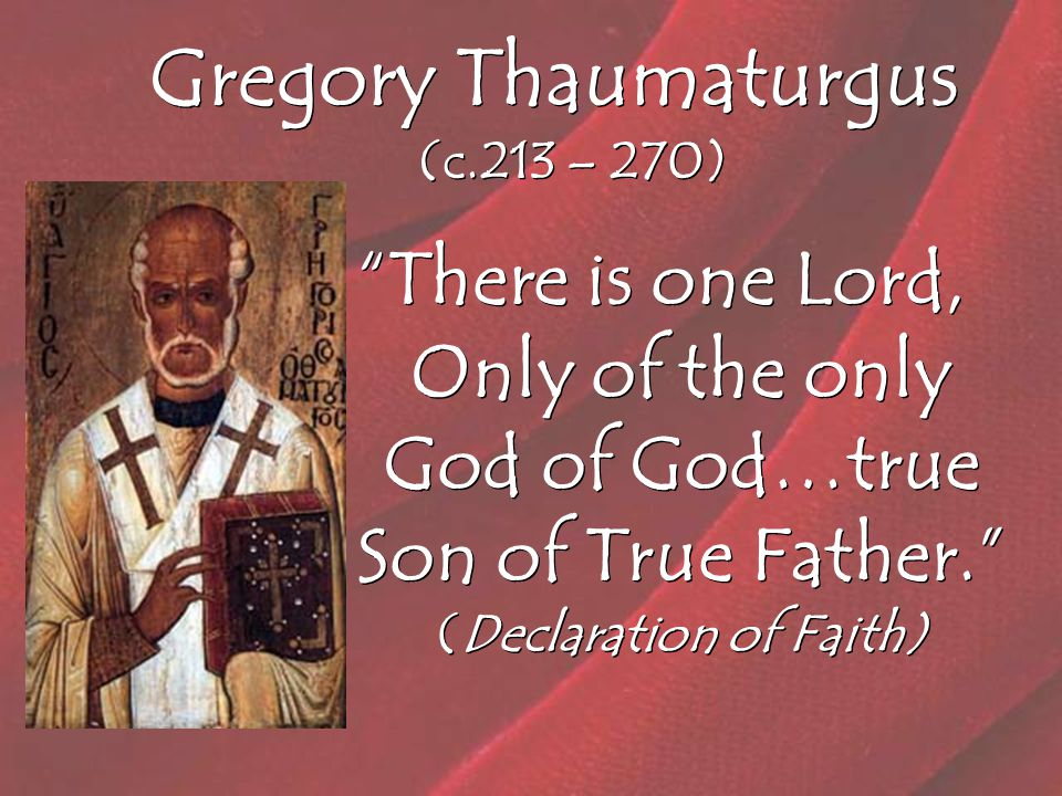 Gregory Thaumaturgus (c.213 – 270) There is one Lord, Only of the only God of God…true Son of True Father. (Declaration of Faith)
