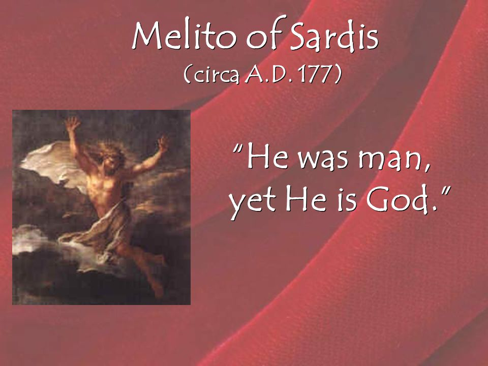 Melito of Sardis (circa A.D. 177) He was man, yet He is God.