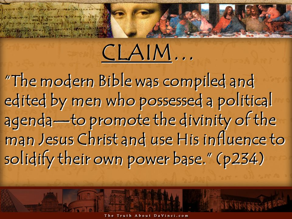 The modern Bible was compiled and edited by men who possessed a political agenda—to promote the divinity of the man Jesus Christ and use His influence to solidify their own power base. (p234) The modern Bible was compiled and edited by men who possessed a political agenda—to promote the divinity of the man Jesus Christ and use His influence to solidify their own power base. (p234) CLAIM…