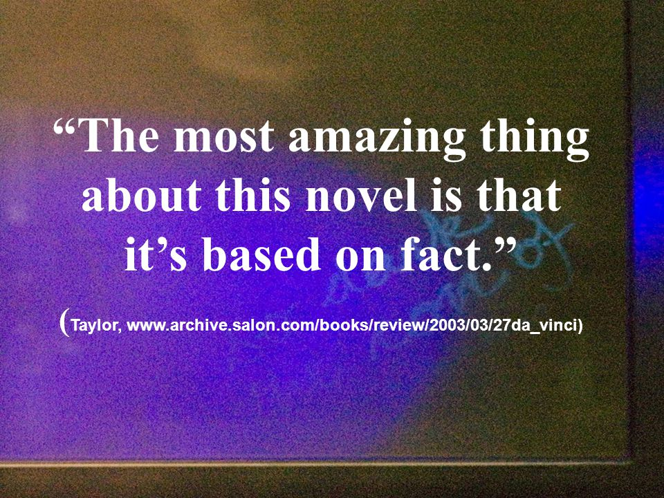 The most amazing thing about this novel is that it's based on fact. ( Taylor, www.archive.salon.com/books/review/2003/03/27da_vinci)