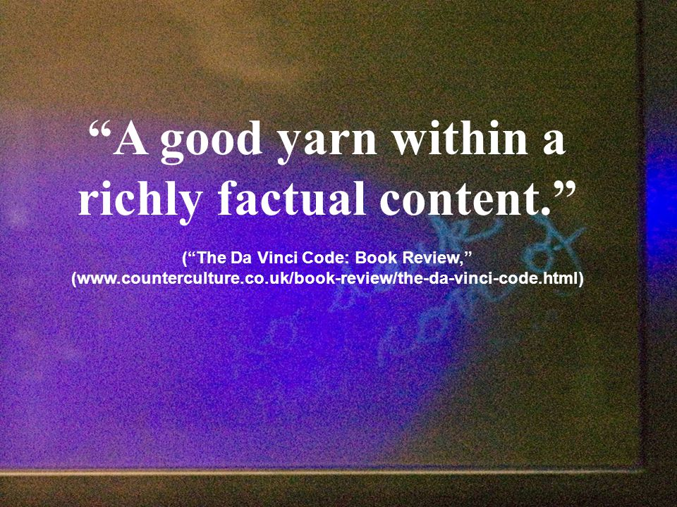A good yarn within a richly factual content. ( The Da Vinci Code: Book Review, (www.counterculture.co.uk/book-review/the-da-vinci-code.html)