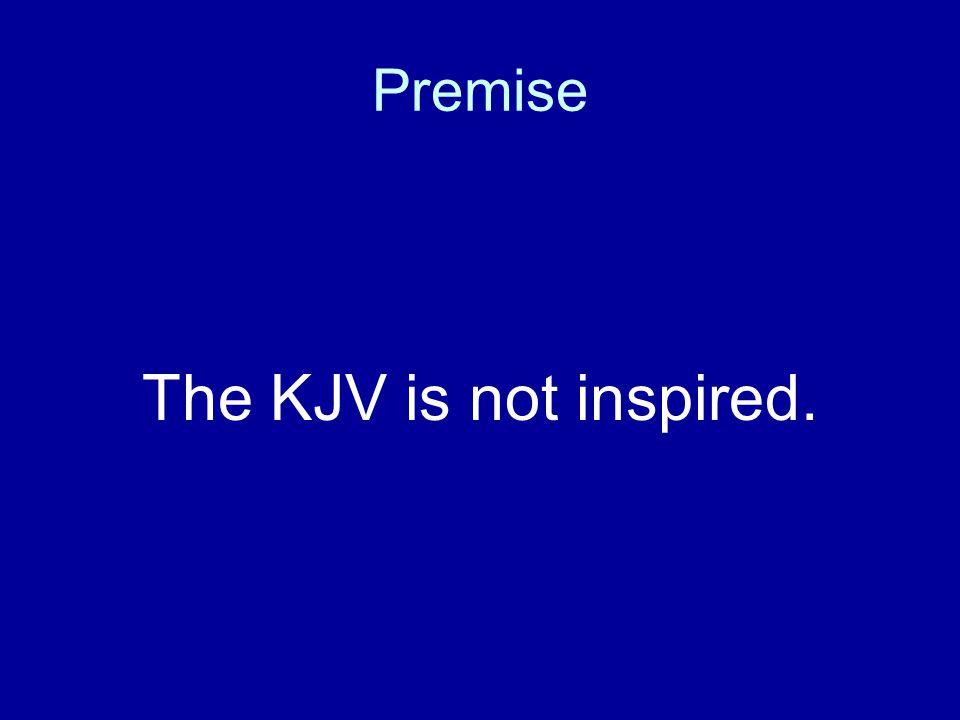 Premise The KJV is not inspired.