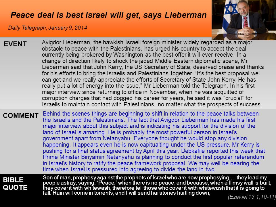 Peace deal is best Israel will get, says Lieberman Avigdor Lieberman, the hawkish Israeli foreign minister widely regarded as a major obstacle to peace with the Palestinians, has urged his country to accept the deal currently being brokered by Washington as the best offer it will ever receive.