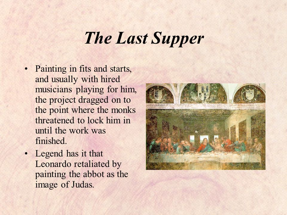 The Last Supper Painting in fits and starts, and usually with hired musicians playing for him, the project dragged on to the point where the monks threatened to lock him in until the work was finished.