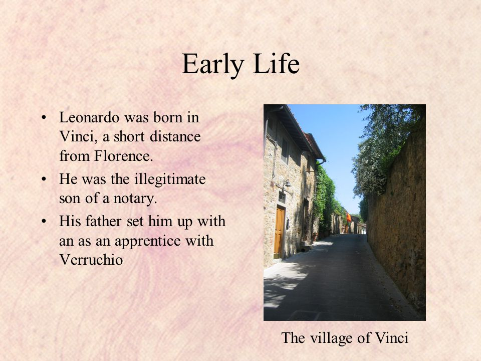 Early Life Leonardo was born in Vinci, a short distance from Florence.
