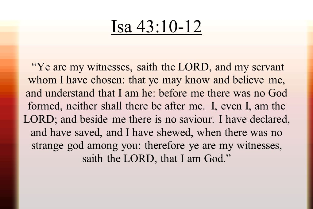 """Isa 43:10-12 """"Ye are my witnesses, saith the LORD, and my servant whom I have chosen: that ye may know and believe me, and understand that I am he: be"""