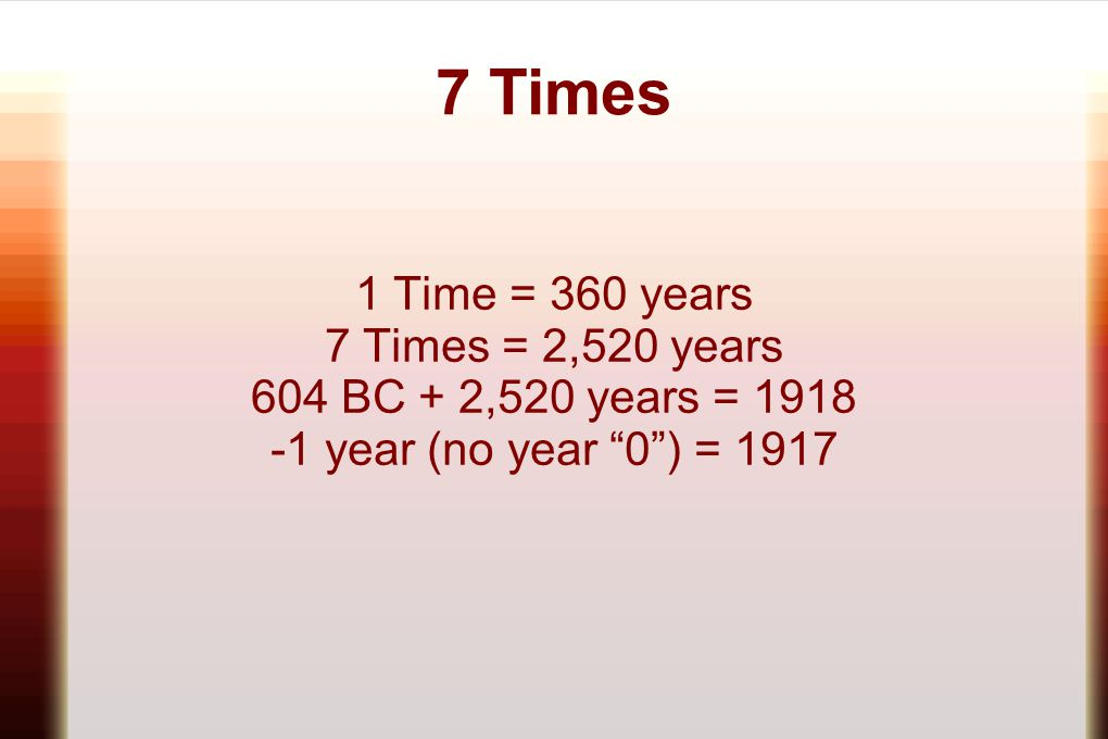 """7 Times 1 Time = 360 years 7 Times = 2,520 years 604 BC + 2,520 years = 1918 -1 year (no year """"0"""") = 1917"""