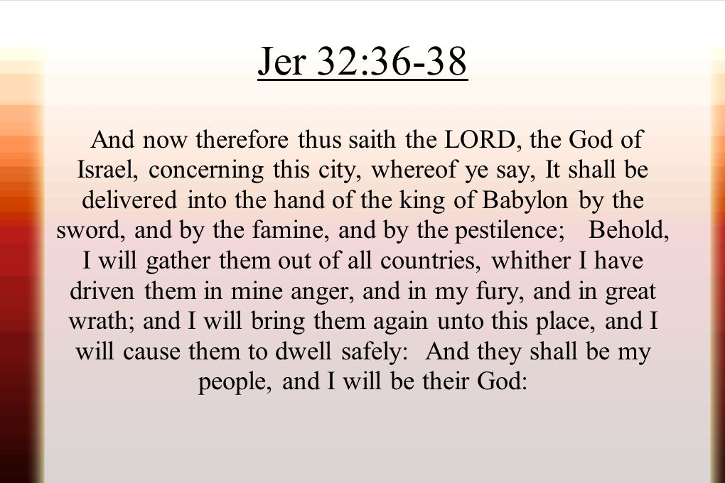 Jer 32:36-38 And now therefore thus saith the LORD, the God of Israel, concerning this city, whereof ye say, It shall be delivered into the hand of th