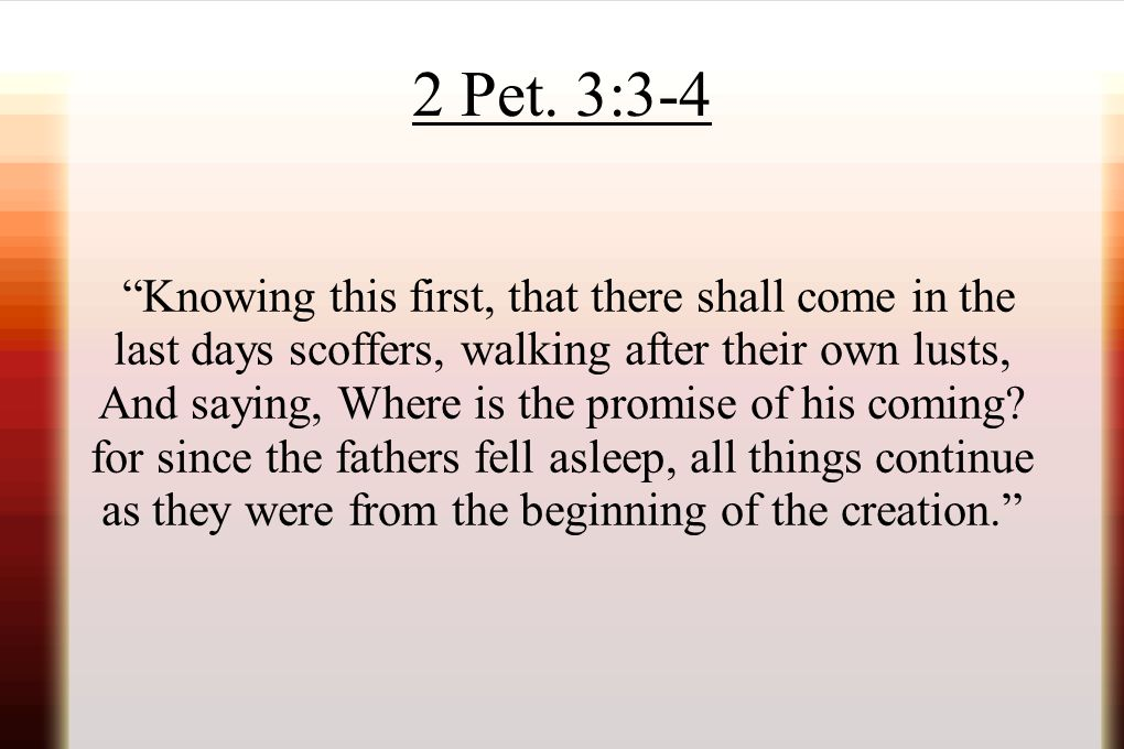 """2 Pet. 3:3-4 """"Knowing this first, that there shall come in the last days scoffers, walking after their own lusts, And saying, Where is the promise of"""