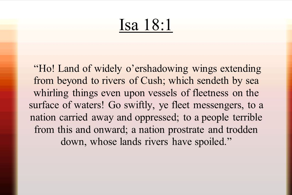 """Isa 18:1 """"Ho! Land of widely o'ershadowing wings extending from beyond to rivers of Cush; which sendeth by sea whirling things even upon vessels of fl"""