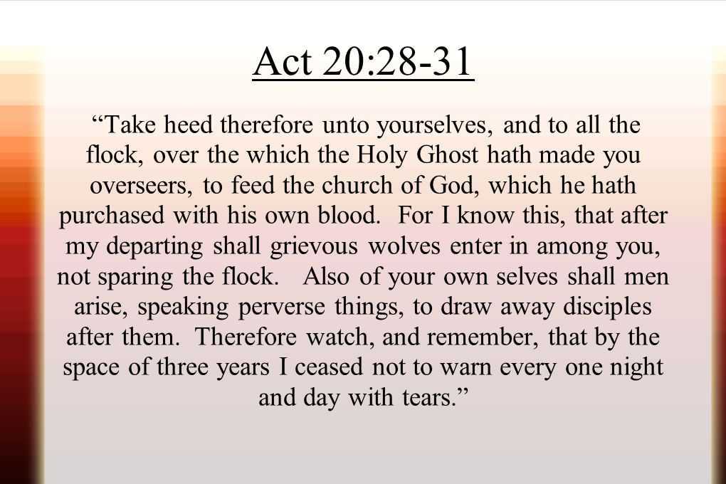 """Act 20:28-31 """"Take heed therefore unto yourselves, and to all the flock, over the which the Holy Ghost hath made you overseers, to feed the church of"""