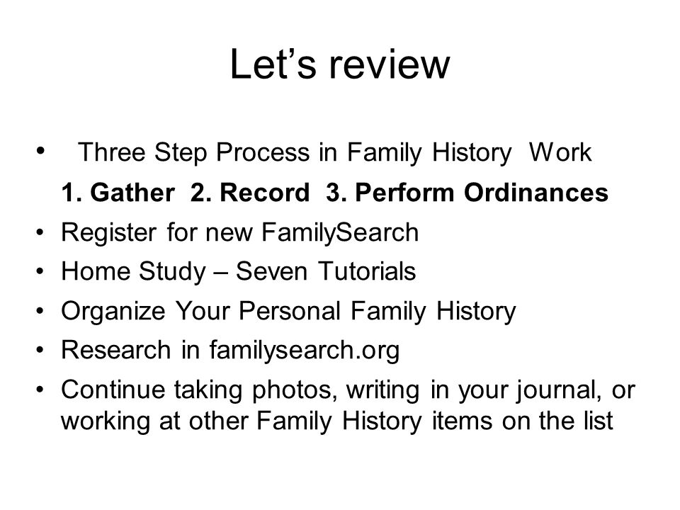 Let's review Three Step Process in Family History Work 1. Gather 2. Record 3. Perform Ordinances Register for new FamilySearch Home Study – Seven Tuto