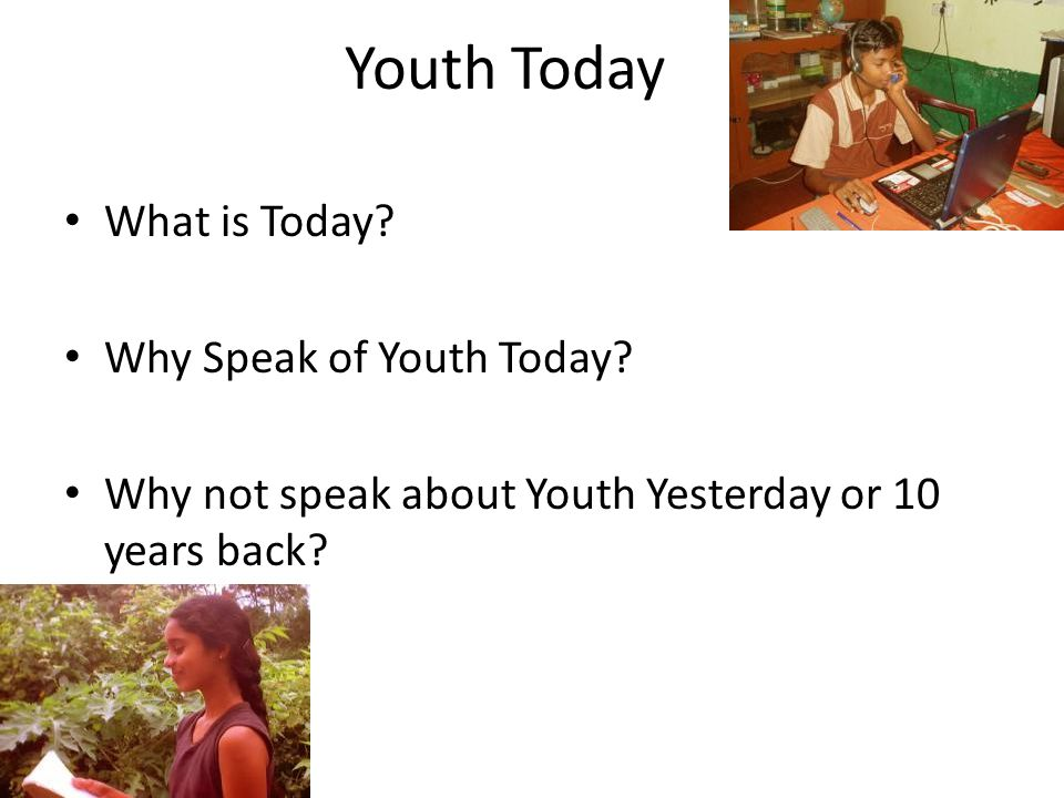 Youth Today What is Today. Why Speak of Youth Today.