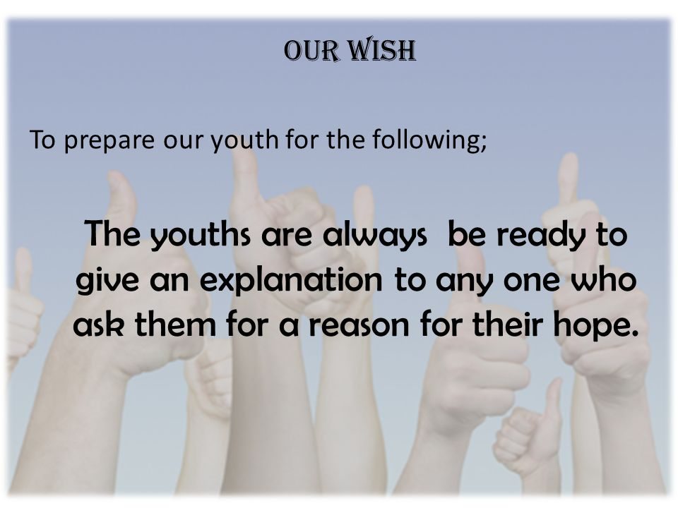 The youths are always be ready to give an explanation to any one who ask them for a reason for their hope.