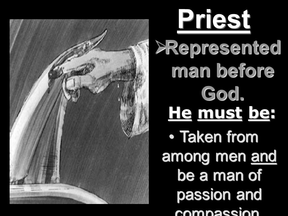Priest He must be: Taken from among men and be a man of passion and compassion.Taken from among men and be a man of passion and compassion.
