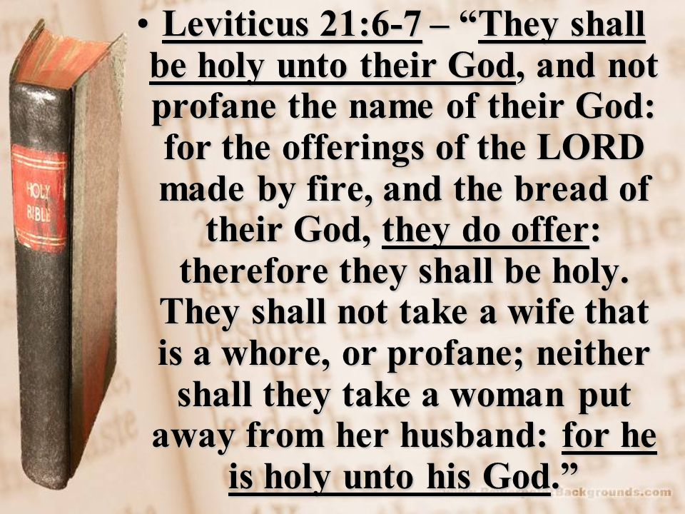 Leviticus 21:6-7 – They shall be holy unto their God, and not profane the name of their God: for the offerings of the LORD made by fire, and the bread of their God, they do offer: therefore they shall be holy.