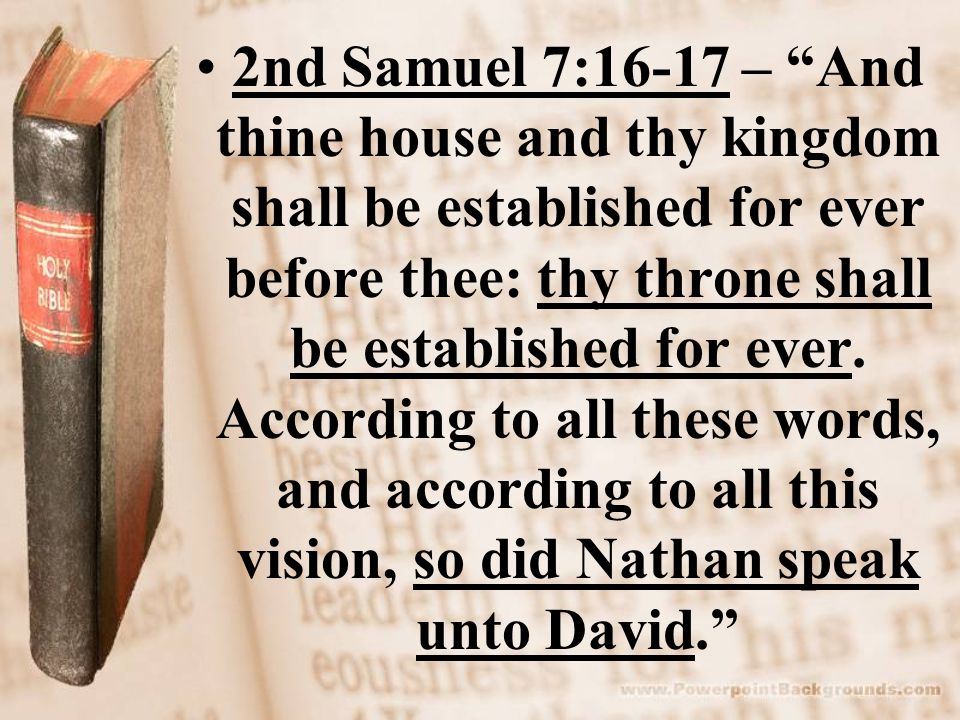 2nd Samuel 7:16-17 – And thine house and thy kingdom shall be established for ever before thee: thy throne shall be established for ever.