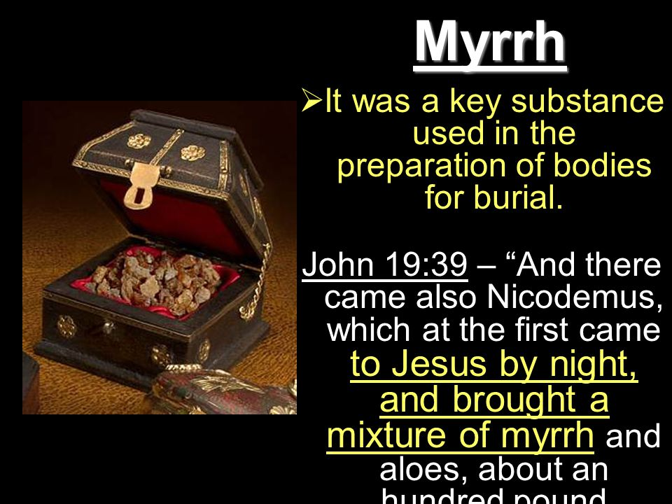 Myrrh  It was a key substance used in the preparation of bodies for burial.