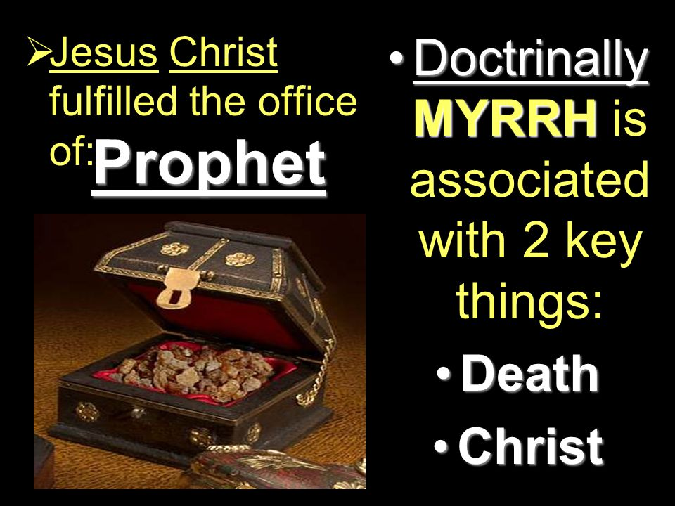 Prophet  Jesus Christ fulfilled the office of: Doctrinally MYRRHDoctrinally MYRRH is associated with 2 key things: DeathDeath ChristChrist