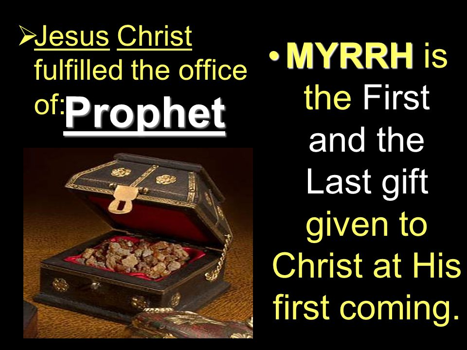 Prophet  Jesus Christ fulfilled the office of: MYRRHMYRRH is the First and the Last gift given to Christ at His first coming.