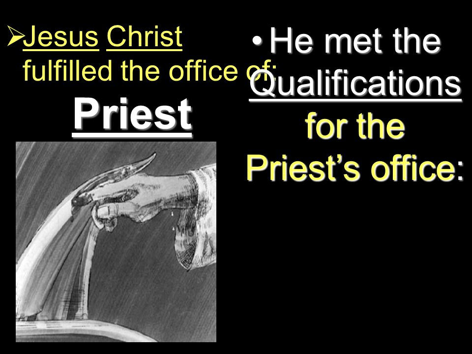 Priest  Jesus Christ fulfilled the office of: He met the Qualifications for the Priest's office:He met the Qualifications for the Priest's office: