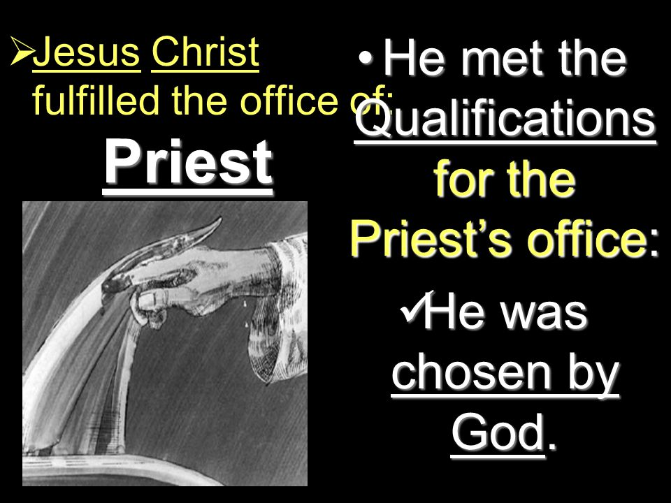 Priest  Jesus Christ fulfilled the office of: He met the Qualifications for the Priest's office:He met the Qualifications for the Priest's office: He was chosen by God.