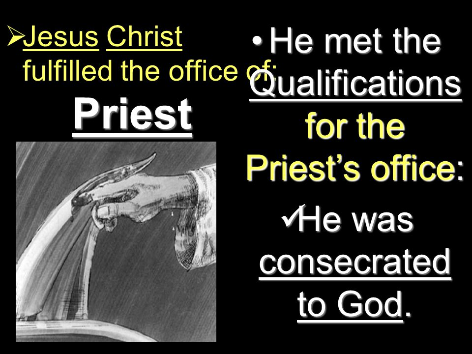 Priest  Jesus Christ fulfilled the office of: He met the Qualifications for the Priest's office:He met the Qualifications for the Priest's office: He was consecrated to God.