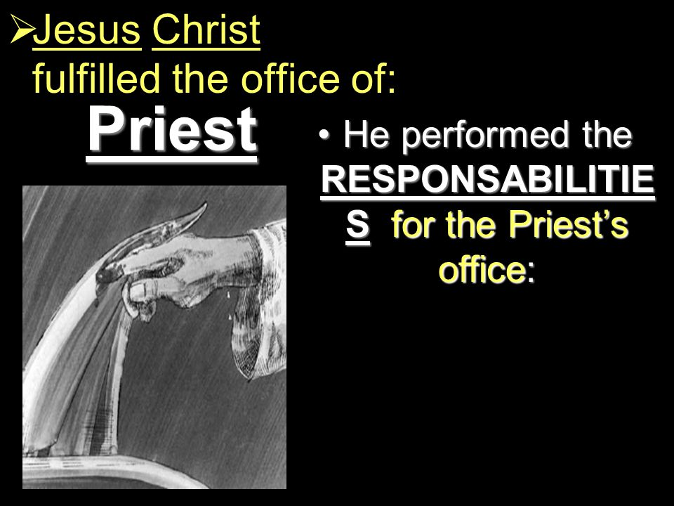 Priest  Jesus Christ fulfilled the office of: He performed the RESPONSABILITIE S for the Priest's office:He performed the RESPONSABILITIE S for the Priest's office: