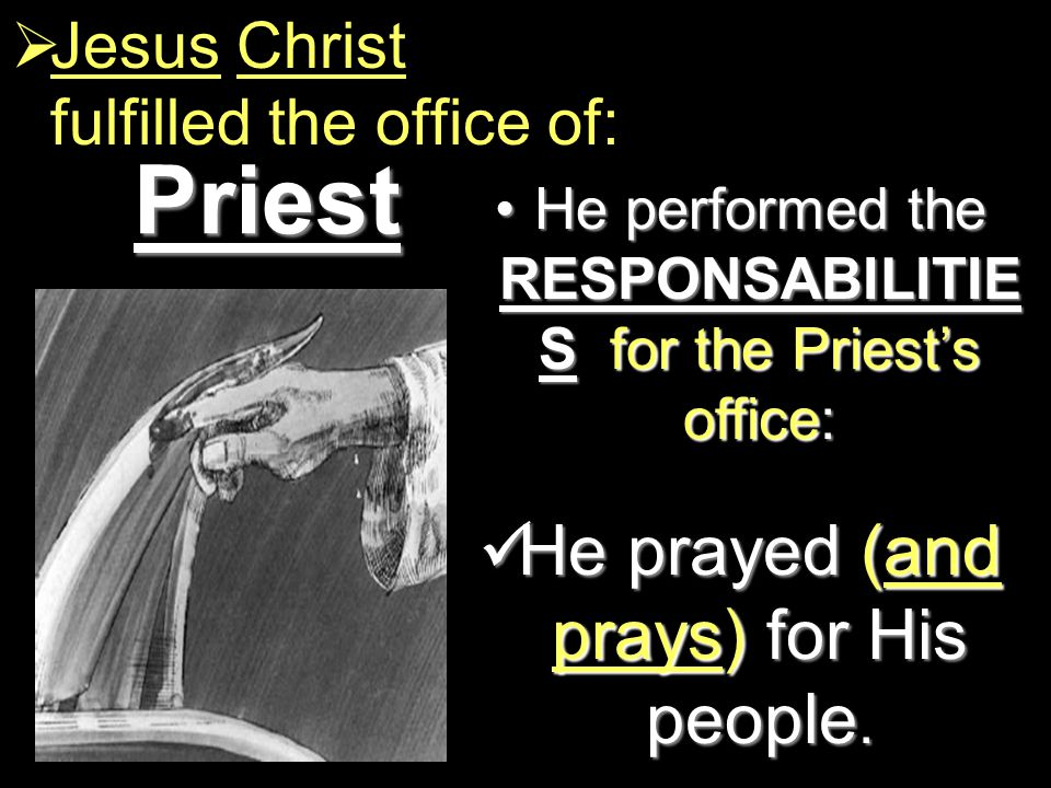 Priest  Jesus Christ fulfilled the office of: He performed the RESPONSABILITIE S for the Priest's office:He performed the RESPONSABILITIE S for the Priest's office: He prayed (and prays) for His people.