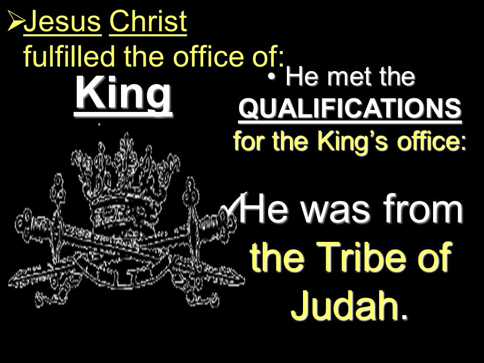 King  Jesus Christ fulfilled the office of: He met the QUALIFICATIONS for the King's office:He met the QUALIFICATIONS for the King's office: He was from the Tribe of Judah.