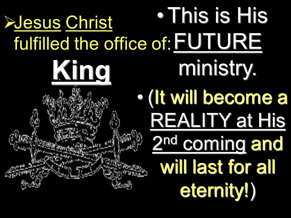King  Jesus Christ fulfilled the office of: This is His FUTURE ministry.This is His FUTURE ministry.