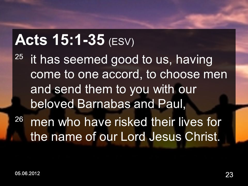 05.06.2012 23 Acts 15:1-35 (ESV) 25 it has seemed good to us, having come to one accord, to choose men and send them to you with our beloved Barnabas and Paul, 26 men who have risked their lives for the name of our Lord Jesus Christ.