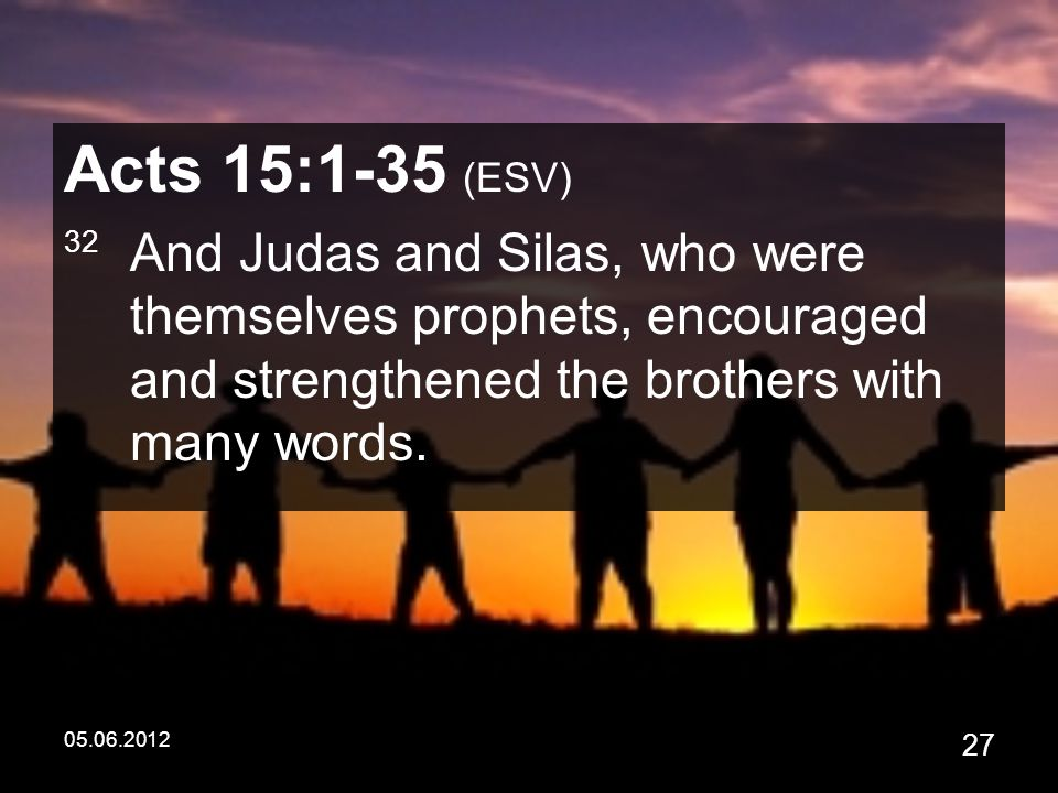 05.06.2012 27 Acts 15:1-35 (ESV) 32 And Judas and Silas, who were themselves prophets, encouraged and strengthened the brothers with many words.