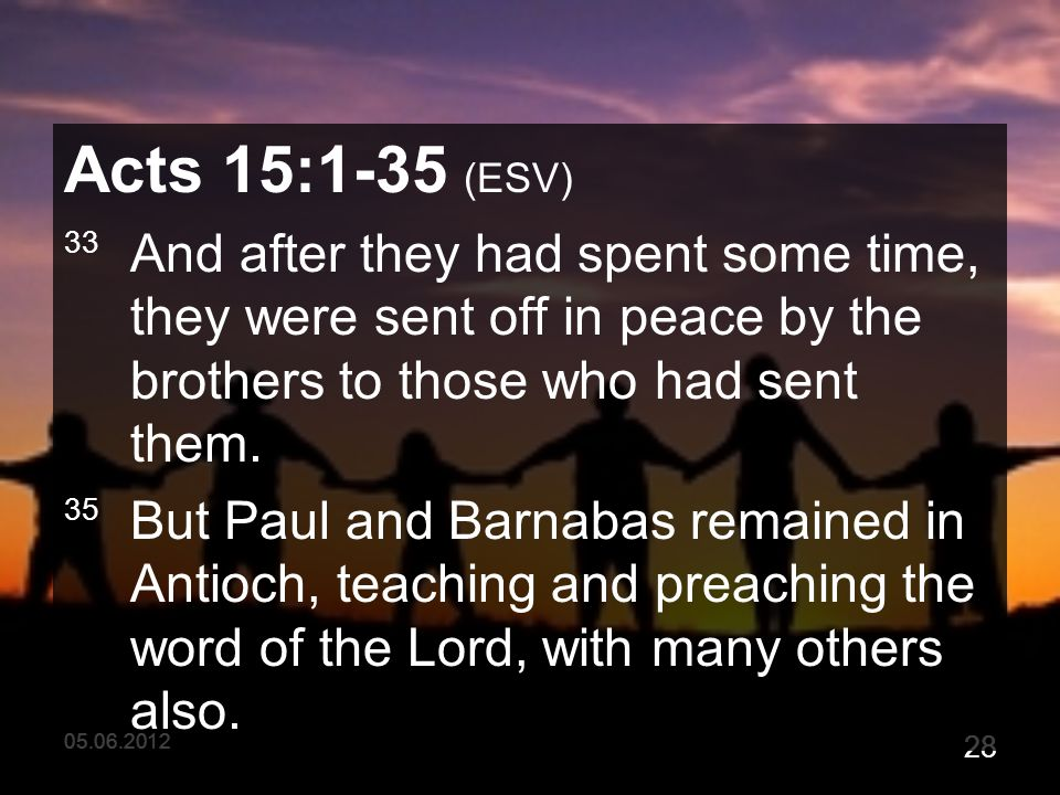 05.06.2012 28 Acts 15:1-35 (ESV) 33 And after they had spent some time, they were sent off in peace by the brothers to those who had sent them.