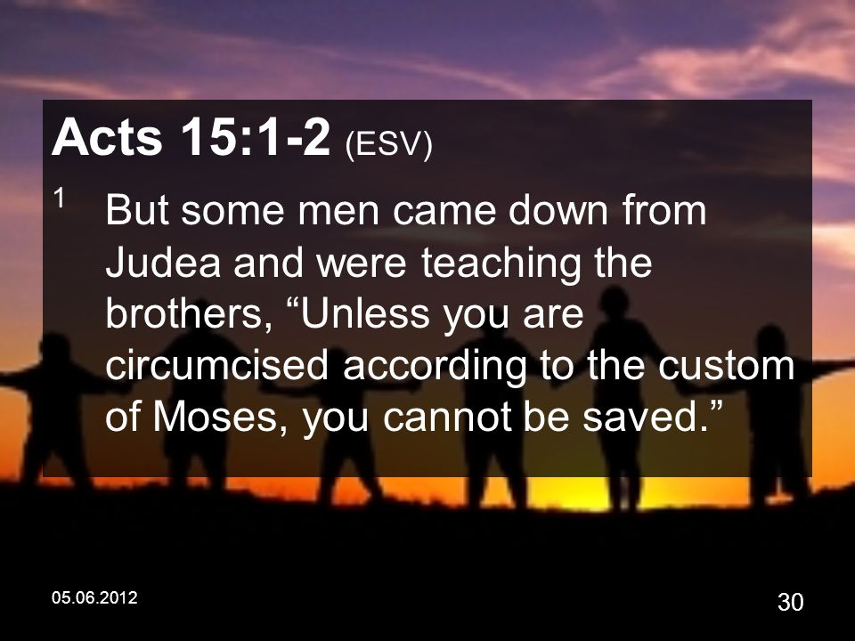 05.06.2012 30 Acts 15:1-2 (ESV) 1 But some men came down from Judea and were teaching the brothers, Unless you are circumcised according to the custom of Moses, you cannot be saved.