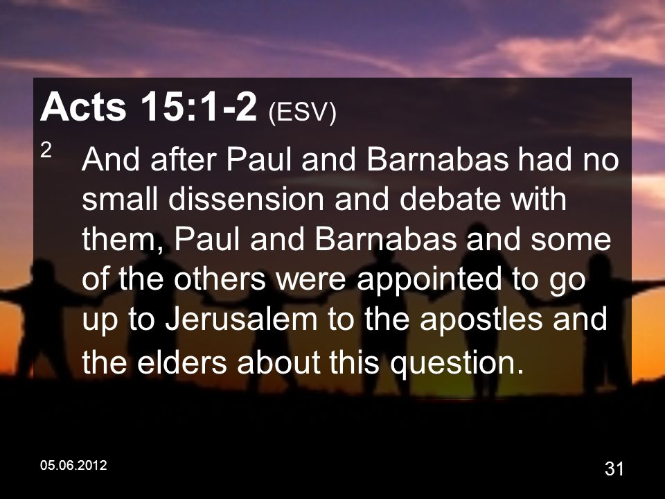 05.06.2012 31 Acts 15:1-2 (ESV) 2 And after Paul and Barnabas had no small dissension and debate with them, Paul and Barnabas and some of the others were appointed to go up to Jerusalem to the apostles and the elders about this question.