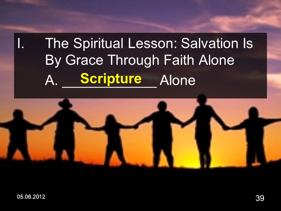 05.06.2012 39 I.The Spiritual Lesson: Salvation Is By Grace Through Faith Alone A.