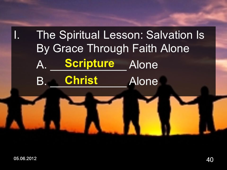 05.06.2012 40 I.The Spiritual Lesson: Salvation Is By Grace Through Faith Alone A.
