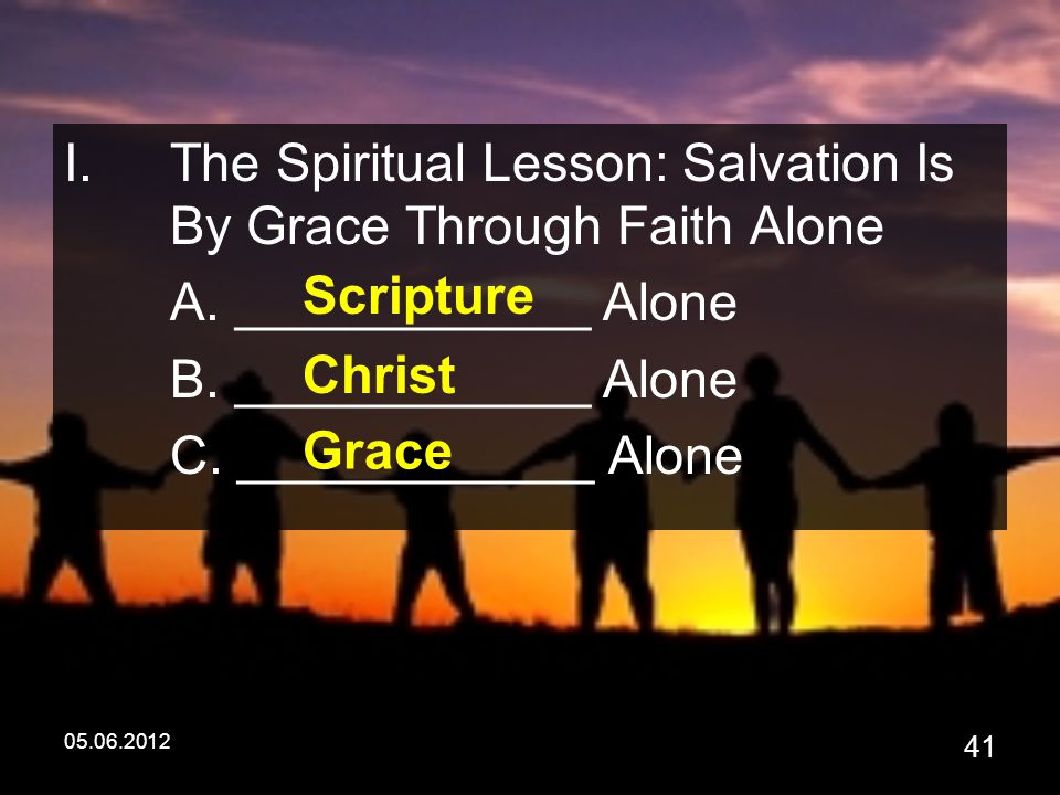 05.06.2012 41 I.The Spiritual Lesson: Salvation Is By Grace Through Faith Alone A.
