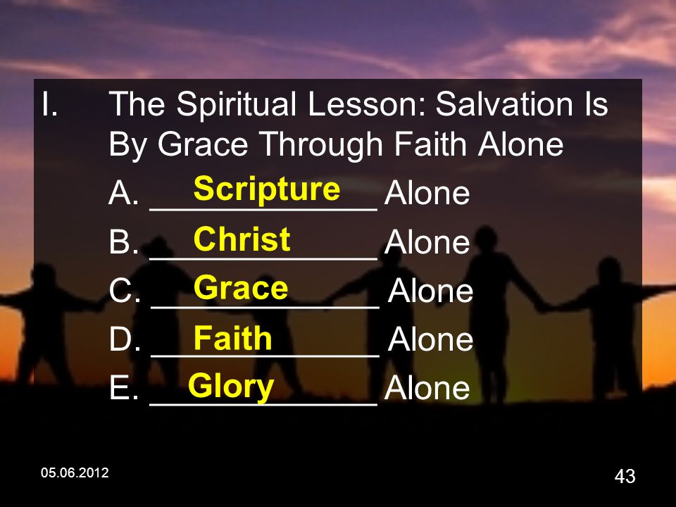05.06.2012 43 I.The Spiritual Lesson: Salvation Is By Grace Through Faith Alone A.