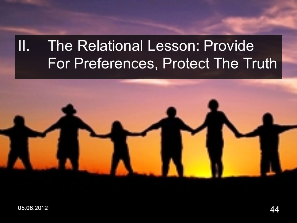 05.06.2012 44 II.The Relational Lesson: Provide For Preferences, Protect The Truth