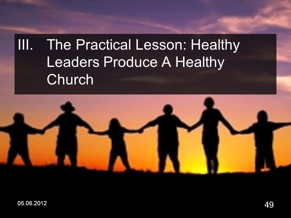 05.06.2012 49 III.The Practical Lesson: Healthy Leaders Produce A Healthy Church