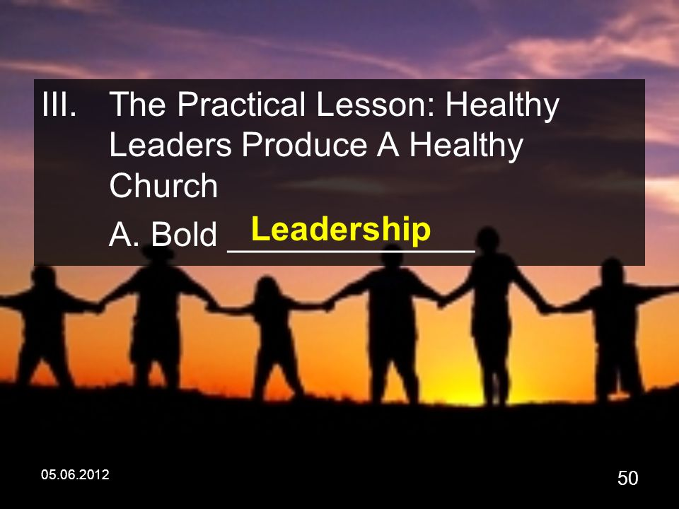05.06.2012 50 III.The Practical Lesson: Healthy Leaders Produce A Healthy Church A.