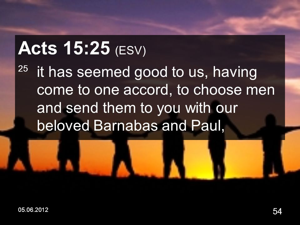 05.06.2012 54 Acts 15:25 (ESV) 25 it has seemed good to us, having come to one accord, to choose men and send them to you with our beloved Barnabas and Paul,