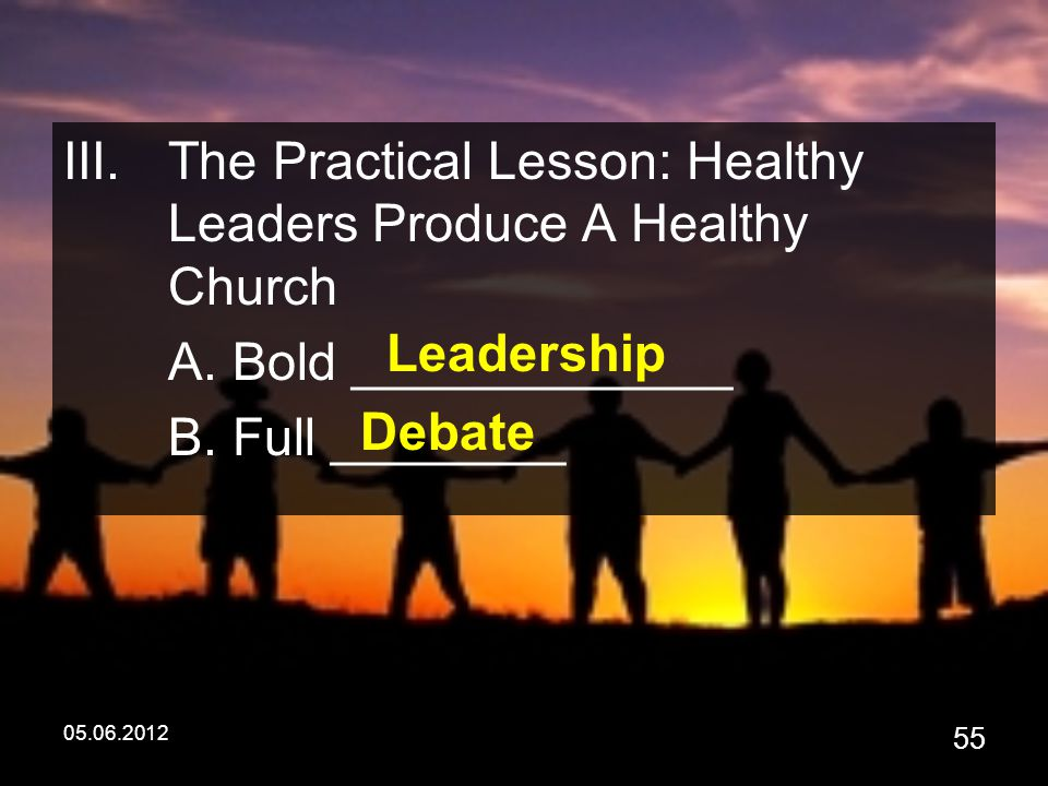 05.06.2012 55 III.The Practical Lesson: Healthy Leaders Produce A Healthy Church A.