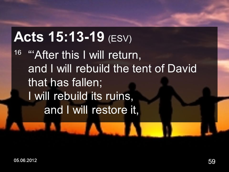 05.06.2012 59 Acts 15:13-19 (ESV) 16 'After this I will return, and I will rebuild the tent of David that has fallen; I will rebuild its ruins, and I will restore it,
