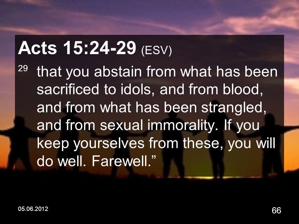 05.06.2012 66 Acts 15:24-29 (ESV) 29 that you abstain from what has been sacrificed to idols, and from blood, and from what has been strangled, and from sexual immorality.